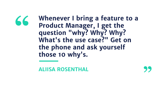 """""""Whenever I bring a feature to a Product Manager, I get thee question""""Why? Why? Why?  whats the use case?"""" Get on the phone and ask yourself those 10 why's"""" - Alissa Rosenthal"""