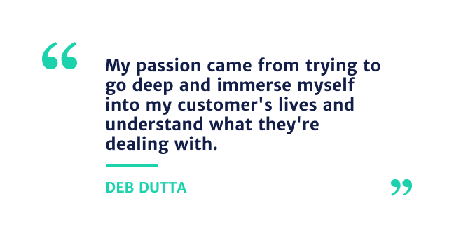 """""""my passion came from trying to go deep and immerse myself into my customer's lives and understand what they're dealing with"""" - Deb Dutta"""
