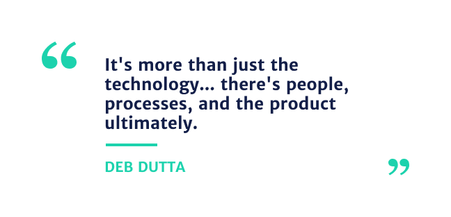 """""""it's more than just the technology... there's people, processes and the product ultimately.""""- Deb Dutta"""