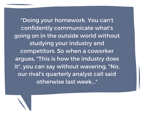 """""""Doing your homework. You can't confidently communicate what's going on in the outside world without studying your industry and competitors.  So when a coworker argues, """"This is how the industry does it"""", you can say without wavering, """"No, our rival's quarterly analyst call said otherwise last week..."""""""
