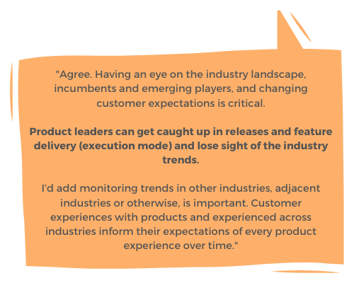 """""""Agree. Having an eye on the industry landscape, incumbents and emerging players, and changing customer expectations is critical. I'd add monitoring trends in other industries, adjacent industries or otherwise, is important. Customer experiences with products and experienced across industries inform their expectations of every product experience over time."""""""