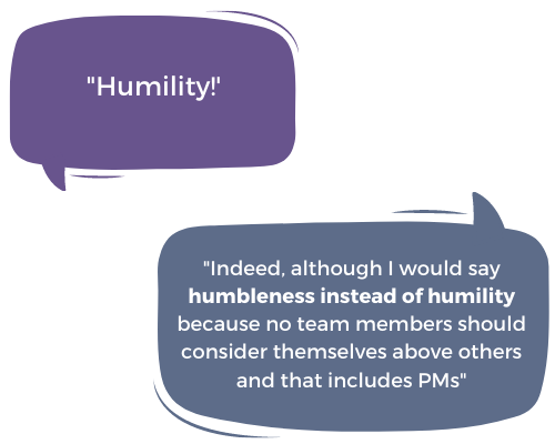 """""""Humility!"""" """"Indeed, although I would say humbleness instead of humility because no team members should consider themselves above others and that includes PMs"""""""