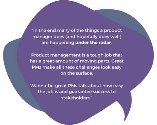 """""""In the end many of the things a product manager does (and hopefully does well) are happening under the radar. Product management is a tough job that has a great amount of moving parts, and PMs who have some scars know that it is a challenge to navigate through these waters. Great PMs make all these challenges look easy on the surface."""