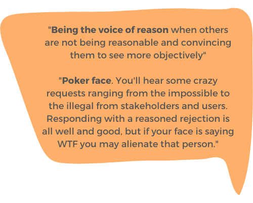 """""""Being the voice of reason when others are not being reasonable and convincing them to see more objectively"""" """"Poker face. You'll hear some crazy requests ranging from the impossible to the illegal from stakeholders and users. Responding with a reasoned rejection is all well and good, but if your face is saying WTF you may alienate that person."""""""