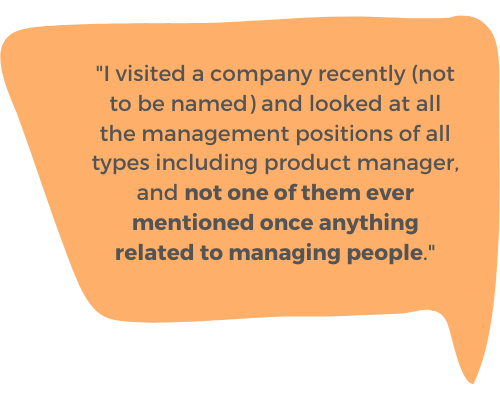 """""""I visited a company recently (not to be named) and looked at all the management positions of all types including product manager, and not one of them ever mentioned once anything related to managing people."""""""