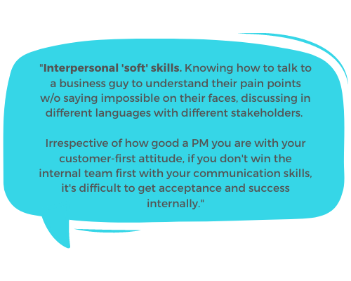 """""""Interpersonal 'soft' skills. Knowing how to talk to a business guy to understand their pain points w/o saying impossible on their faces, discussing in different languages with different stakeholders like fellow PMs / designers / marketing / tech and adding business value / vision to it when showcasing to the C-suite. Irrespective of how good a PM you are with your customer-first attitude, if you don't win the internal team first with your communication skills, it's difficult to get acceptance and success internally. IMO."""""""