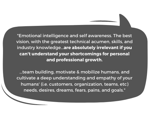 """""""Emotional intelligence and self awareness. The best vision, with the greatest technical acumen, skills, and industry knowledge...are absolutely irrelevant if you can't understand your shortcomings for personal + professional growth & team building, motivate & mobilize humans, and cultivate a deep understanding and empathy of your humans' (i.e. customers, organization, teams, etc) needs, desires, dreams, fears, pains, and goals."""""""