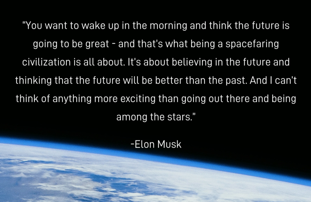 """""""You want to wake up in the morning and think the future is going to be great - and that's what being a spacefaring civilization is all about. It's about believing in the future and thinking that the future will be better than the past. And I can't think of anything more exciting than going out there and being among the stars."""" -Elon Musk"""