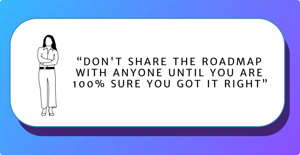 Don't share the roadmap with anyone until you are 100% sure you got it right.