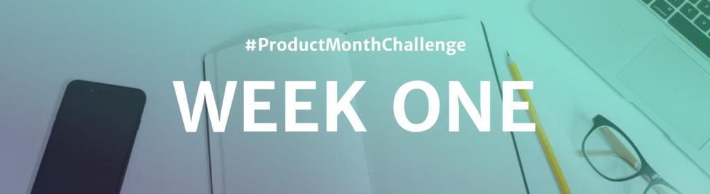 #ProductMonthChallenge Week One