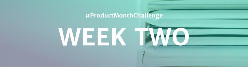 #ProductMonthChallenge Week Two