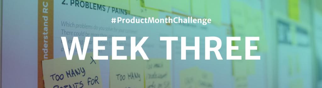 #ProductMonthChallenge Week Three