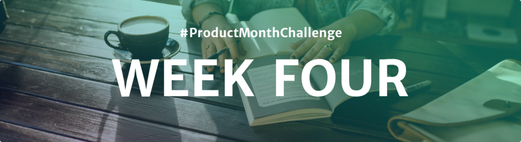 #ProductMonthChallenge Week Four
